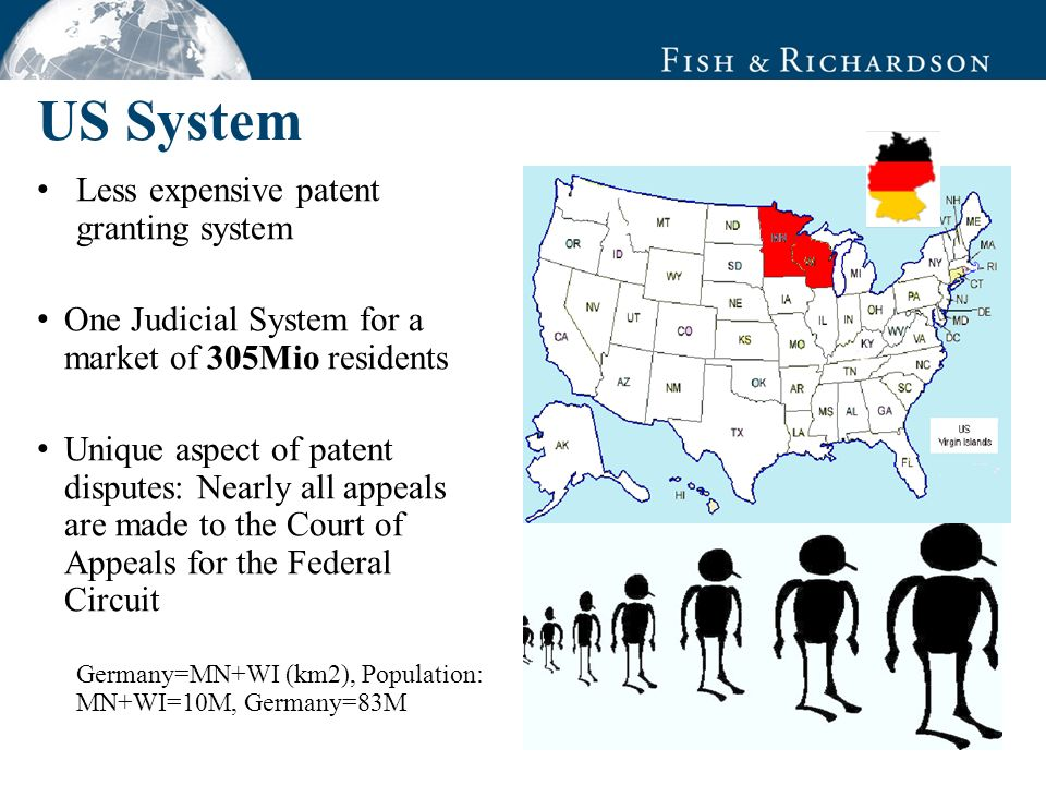 US System Less expensive patent granting system One Judicial System for a market of 305Mio residents Unique aspect of patent disputes: Nearly all appeals are made to the Court of Appeals for the Federal Circuit Germany=MN+WI (km2), Population: MN+WI=10M, Germany=83M