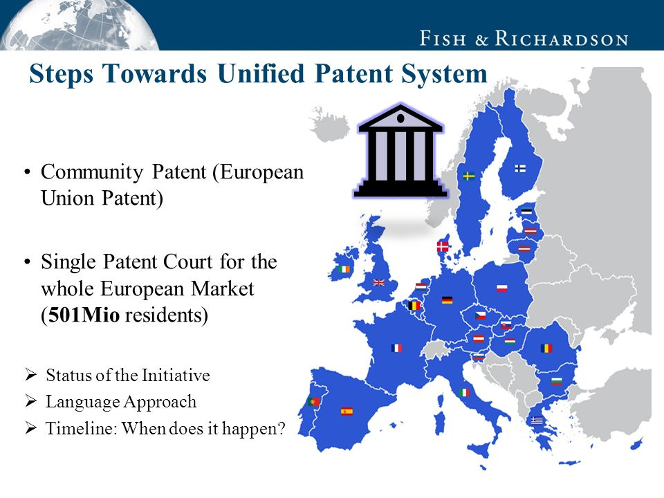 Community Patent (European Union Patent) Single Patent Court for the whole European Market (501Mio residents) Status of the Initiative Language Approach Timeline: When does it happen.