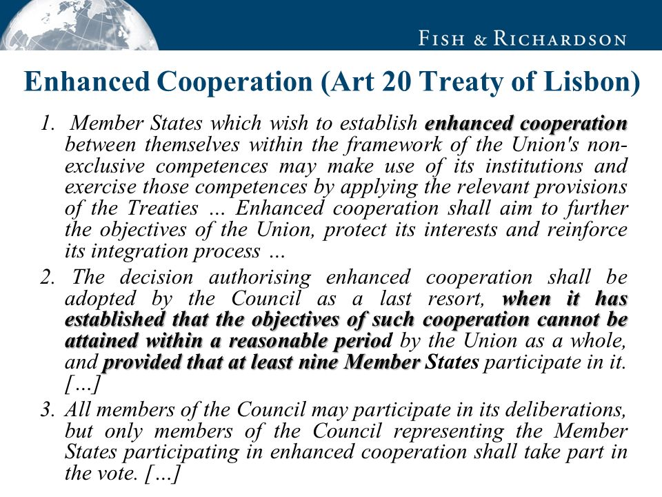 Enhanced Cooperation to sidestep blocking members Limited Number of Participants, but at least 9 EU States Low thresholds: Only qualified majority in the EU Parliament and Council, only participating Member States would be allowed to vote in the Council.