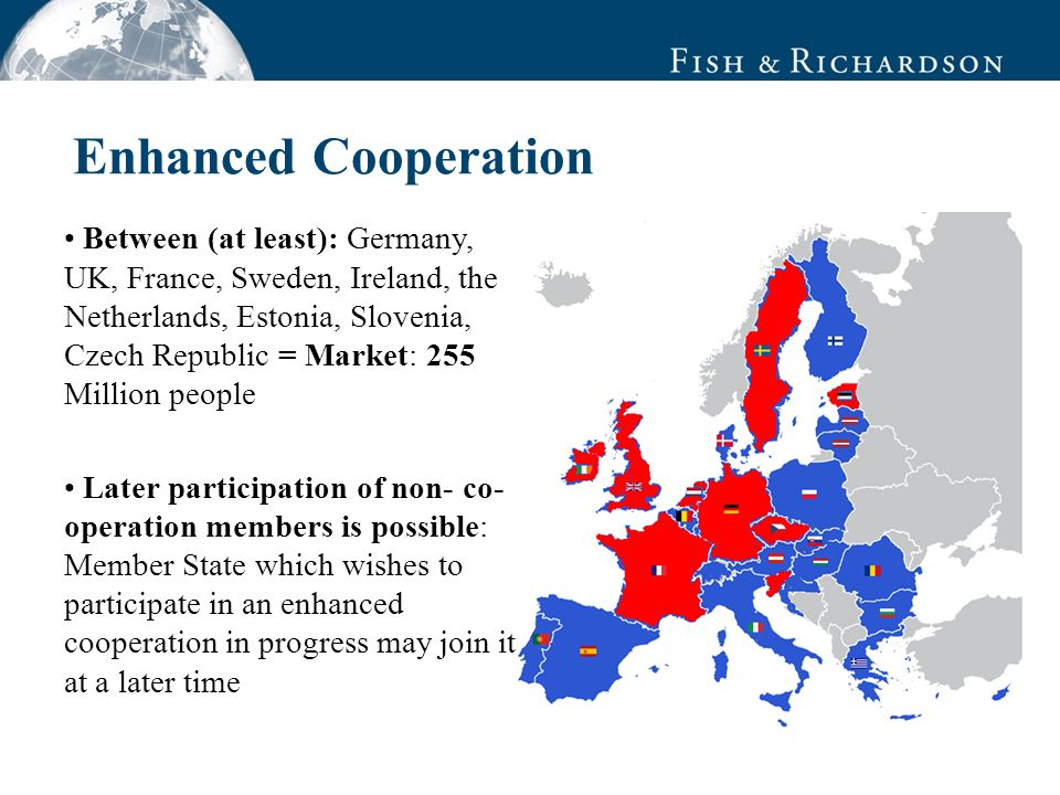 Enhanced Cooperation Between (at least): Germany, UK, France, Sweden, Ireland, the Netherlands, Estonia, Slovenia, Czech Republic = Market: 255 Million people Later participation of non- co- operation members is possible: Member State which wishes to participate in an enhanced cooperation in progress may join it at a later time
