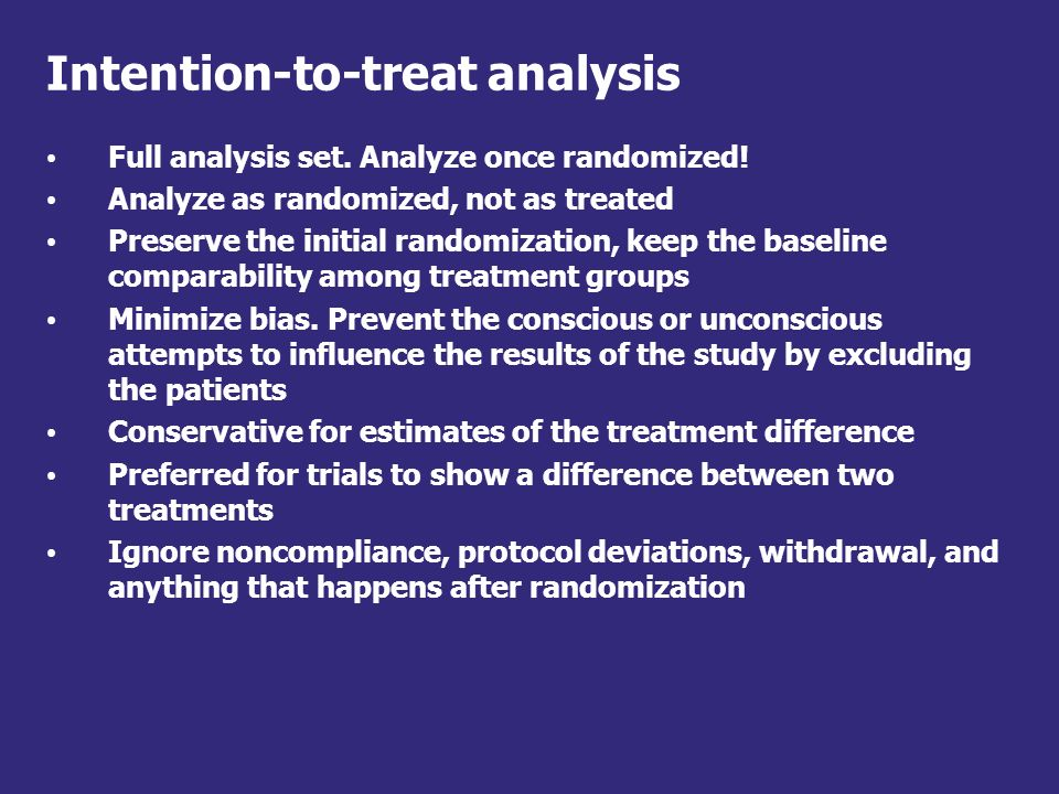 Reasons for patients to be excluded from ITT: Further tests after randomization show the patient is ineligible or misdiagnosed The patient does not receive any of their allocated treatment The patient takes the wrong study drug The patient receives some, but not all their allocated treatment The patient is not assessed for the outcome of interest, such as response