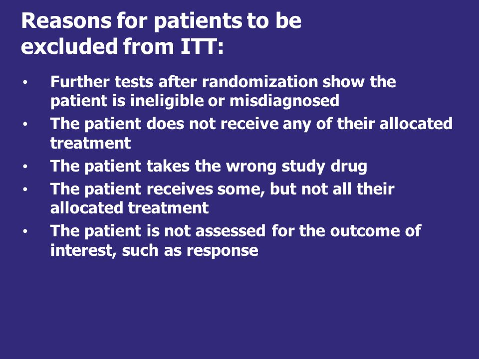 Practical definition of ITT Includes all patients: who were randomized who were known to take at least one dose of treatment who provided any follow-up data for one or more key efficacy variables based on the randomized treatment, not the treatment actually received (if mis-randomization rate is less than 5%) Gillings and Koch (1990) The application of the principle of intention-to-treat to the analysis of clinical trials.