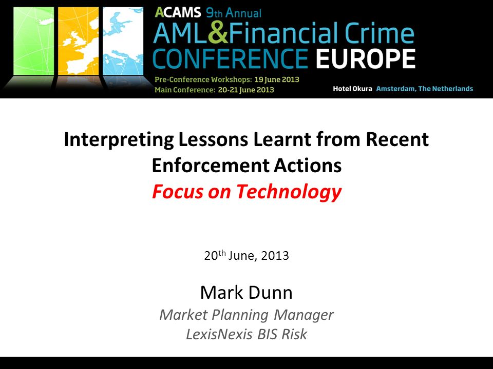 1 Interpreting Lessons Learnt from Recent Enforcement Actions Focus on Technology 20 th June, 2013 Mark Dunn Market Planning Manager LexisNexis BIS Ri