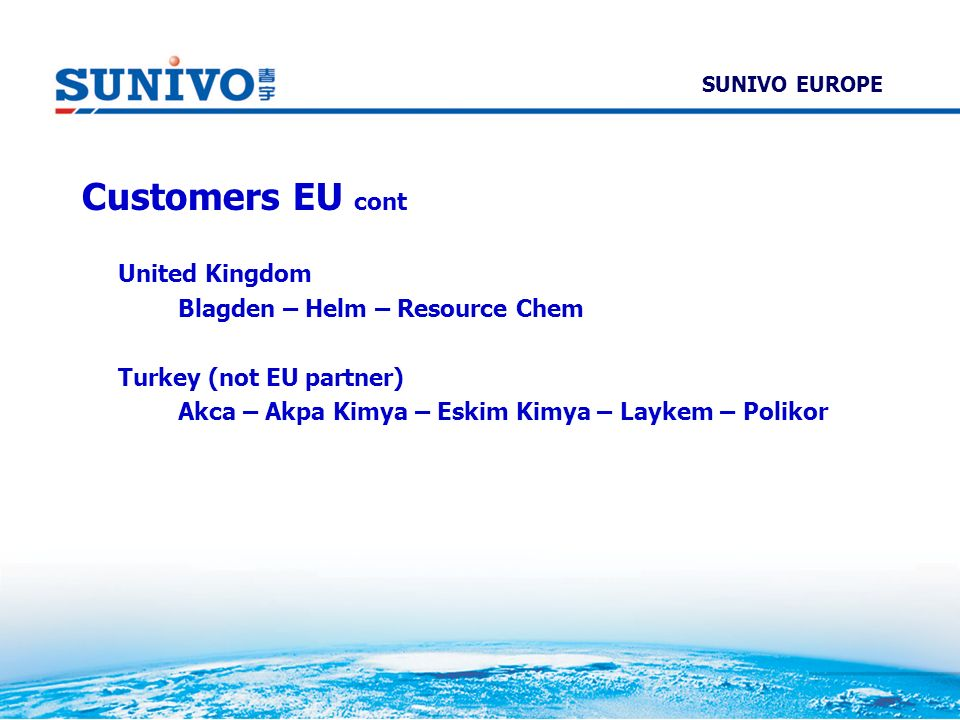SUNIVO EUROPE Customers EU cont United Kingdom Blagden – Helm – Resource Chem Turkey (not EU partner) Akca – Akpa Kimya – Eskim Kimya – Laykem – Polik