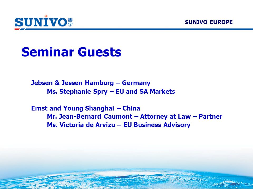 Seminar Guests Jebsen & Jessen Hamburg – Germany Ms. Stephanie Spry – EU and SA Markets Ernst and Young Shanghai – China Mr. Jean-Bernard Caumont – At