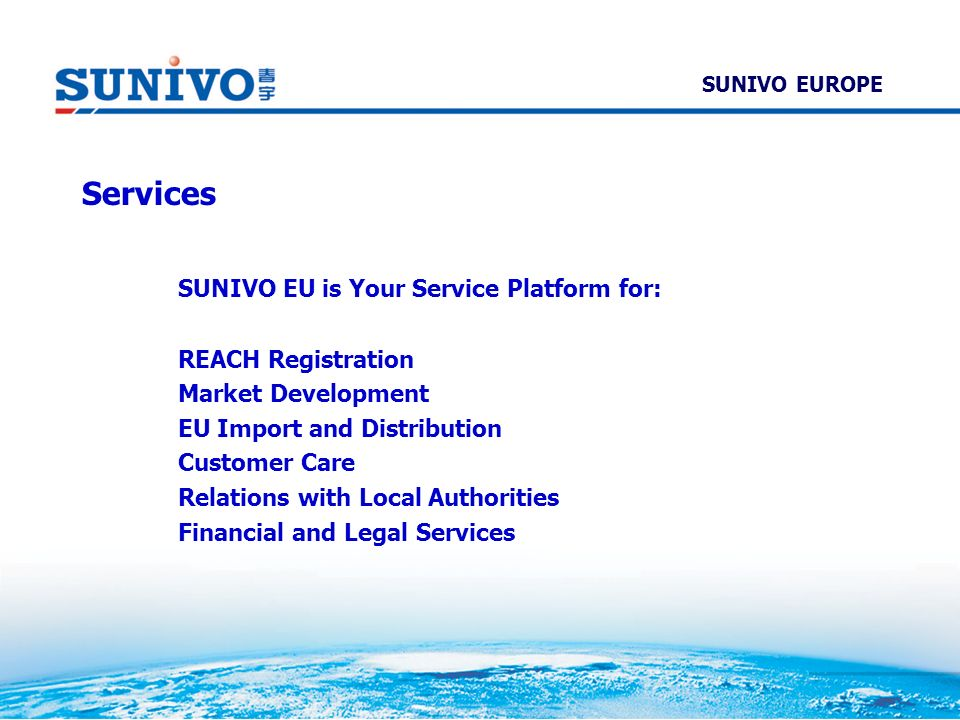 Services SUNIVO EU is Your Service Platform for: REACH Registration Market Development EU Import and Distribution Customer Care Relations with Local A