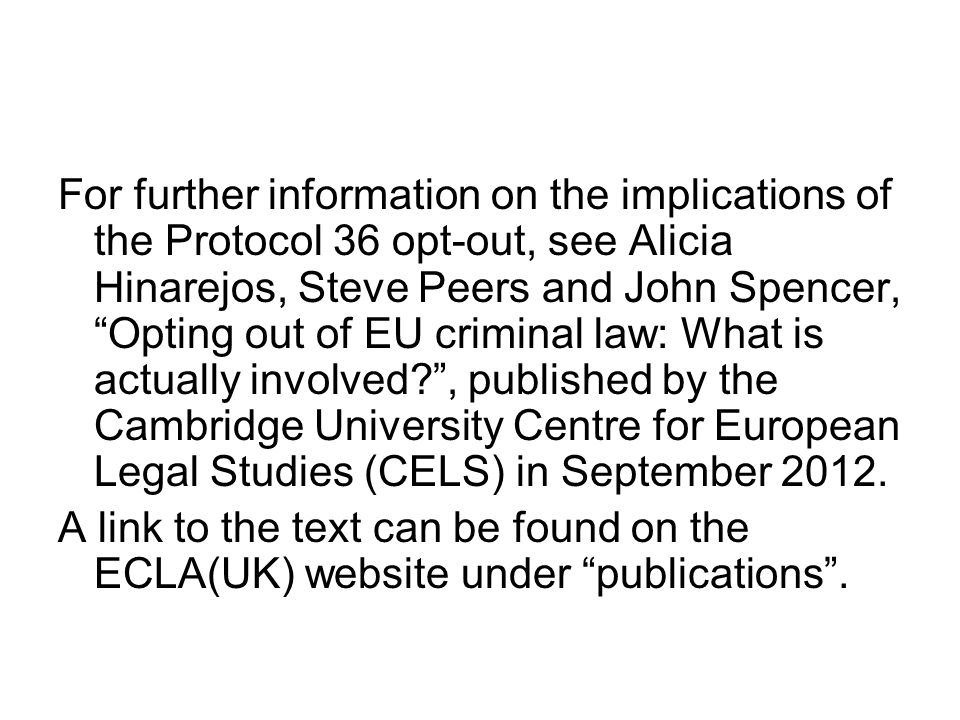 For further information on the implications of the Protocol 36 opt-out, see Alicia Hinarejos, Steve Peers and John Spencer, Opting out of EU criminal law: What is actually involved , published by the Cambridge University Centre for European Legal Studies (CELS) in September 2012.