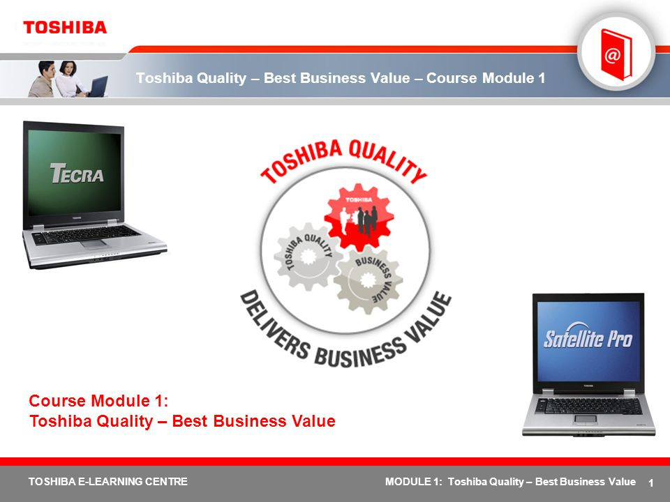 1 TOSHIBA E-LEARNING CENTREMODULE 1: Toshiba Quality – Best Business Value Toshiba Quality – Best Business Value – Course Module 1 Course Module 1: To