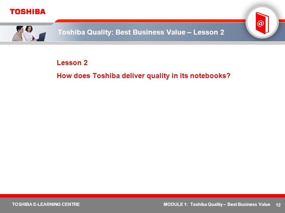 12 TOSHIBA E-LEARNING CENTREMODULE 1: Toshiba Quality – Best Business Value Toshiba Quality: Best Business Value – Lesson 2 Lesson 2 How does Toshiba