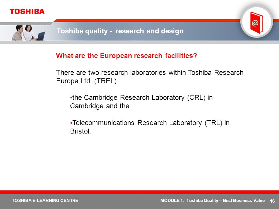 16 TOSHIBA E-LEARNING CENTREMODULE 1: Toshiba Quality – Best Business Value Toshiba quality - research and design What are the European research facil