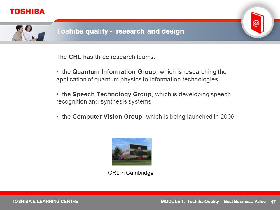 17 TOSHIBA E-LEARNING CENTREMODULE 1: Toshiba Quality – Best Business Value The CRL has three research teams: the Quantum Information Group, which is