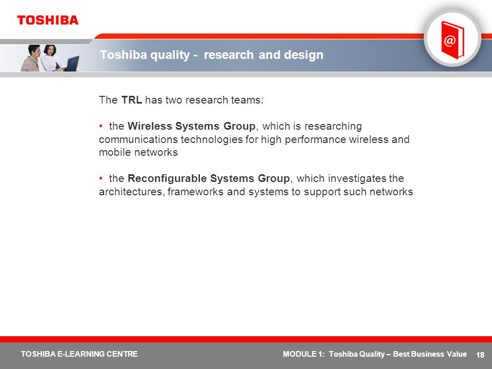 18 TOSHIBA E-LEARNING CENTREMODULE 1: Toshiba Quality – Best Business Value Toshiba quality - research and design The TRL has two research teams: the