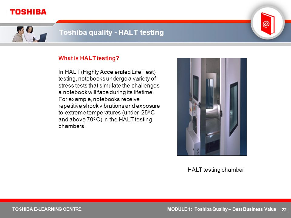 22 TOSHIBA E-LEARNING CENTREMODULE 1: Toshiba Quality – Best Business Value Toshiba quality - HALT testing What is HALT testing? In HALT (Highly Accel