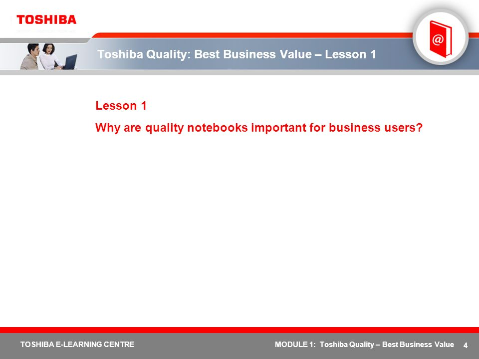 4 TOSHIBA E-LEARNING CENTREMODULE 1: Toshiba Quality – Best Business Value Toshiba Quality: Best Business Value – Lesson 1 Lesson 1 Why are quality no