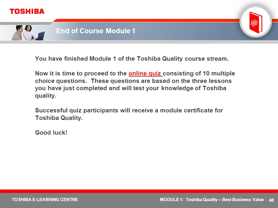 48 TOSHIBA E-LEARNING CENTREMODULE 1: Toshiba Quality – Best Business Value End of Course Module 1 You have finished Module 1 of the Toshiba Quality c