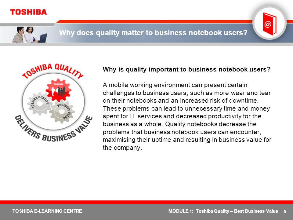 5 TOSHIBA E-LEARNING CENTREMODULE 1: Toshiba Quality – Best Business Value Why does quality matter to business notebook users? Why is quality importan