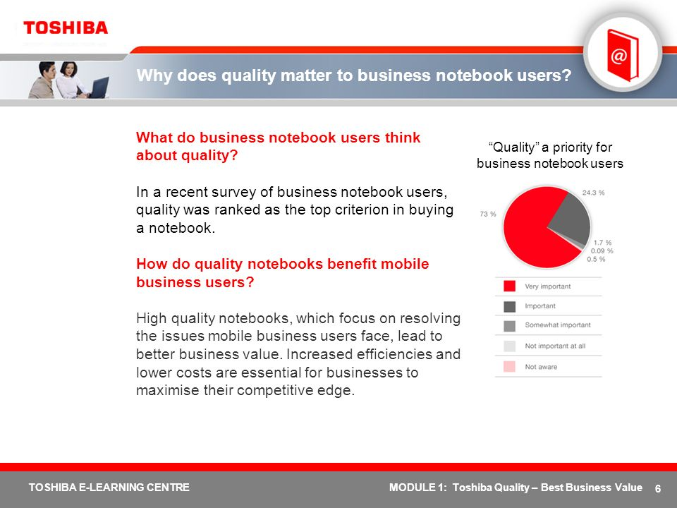 6 TOSHIBA E-LEARNING CENTREMODULE 1: Toshiba Quality – Best Business Value Why does quality matter to business notebook users? What do business notebo
