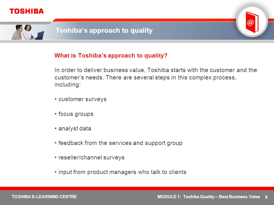 40 TOSHIBA E-LEARNING CENTREMODULE 1: Toshiba Quality – Best Business Value Advantages - business value Reduced Costs High quality notebooks lead to cost savings in a variety of ways, including: reduced costs for IT services (e.g., Toshibas Shock Protection system protects notebooks from damage) reduced costs for IT support (e.g., easy connectivity makes users more self-sufficient) lower capital costs (e.g., robust notebook design means an extended lifecycle)