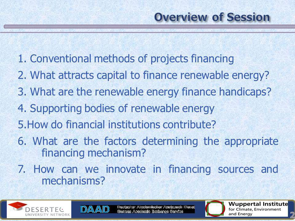1. Conventional methods of projects financing 2. What attracts capital to finance renewable energy? 3. What are the renewable energy finance handicaps