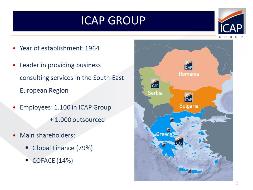 2 2 ICAP GROUP Staff; Year of establishment: 1964 Leader in providing business consulting services in the South-East European Region Employees: in ICAP Group outsourced Main shareholders: Global Finance (79%) COFACE (14%)