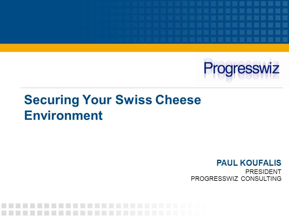 Securing Your Swiss Cheese Environment PAUL KOUFALIS PRESIDENT PROGRESSWIZ CONSULTING