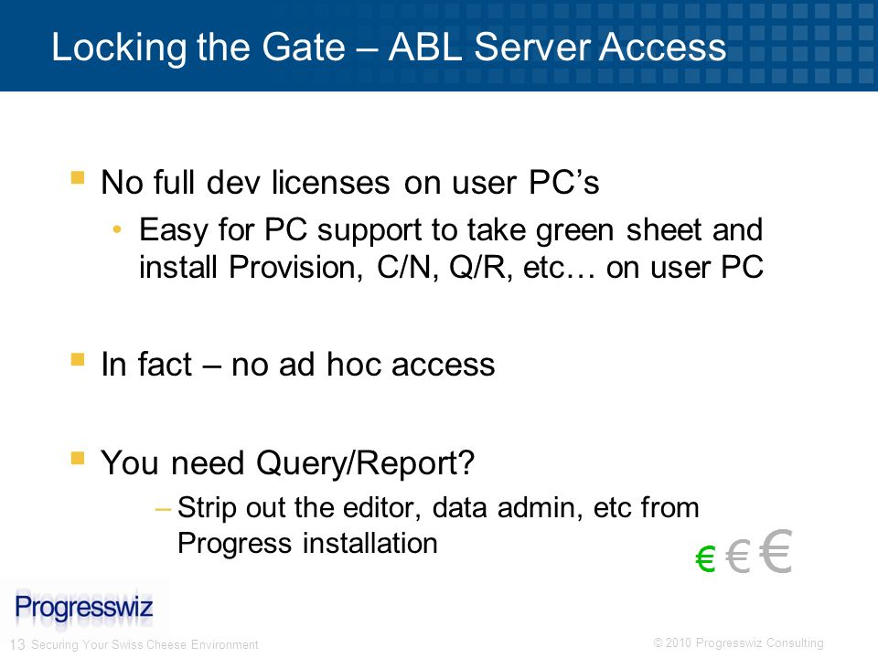 © 2010 Progresswiz Consulting 13 Locking the Gate – ABL Server Access No full dev licenses on user PCs Easy for PC support to take green sheet and ins