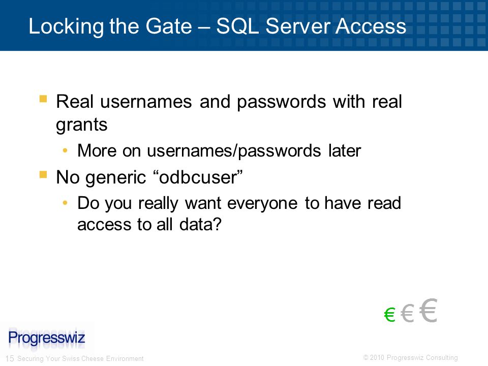 © 2010 Progresswiz Consulting 15 Securing Your Swiss Cheese Environment Locking the Gate – SQL Server Access Real usernames and passwords with real gr