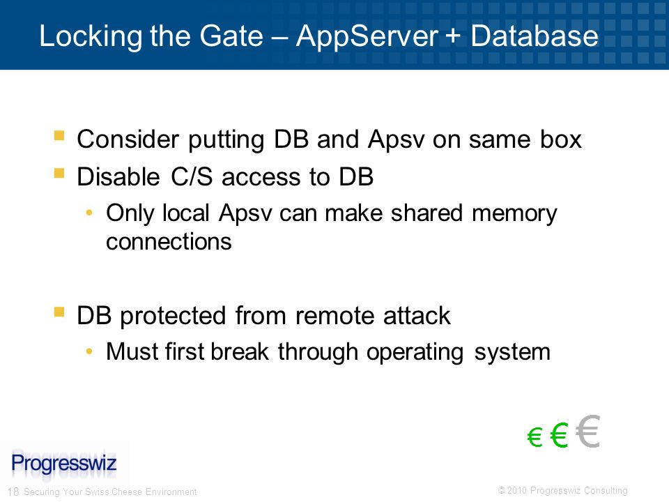 © 2010 Progresswiz Consulting 18 Locking the Gate – AppServer + Database Consider putting DB and Apsv on same box Disable C/S access to DB Only local