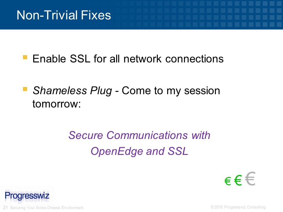© 2010 Progresswiz Consulting 21 Non-Trivial Fixes Enable SSL for all network connections Shameless Plug - Come to my session tomorrow: Secure Communi