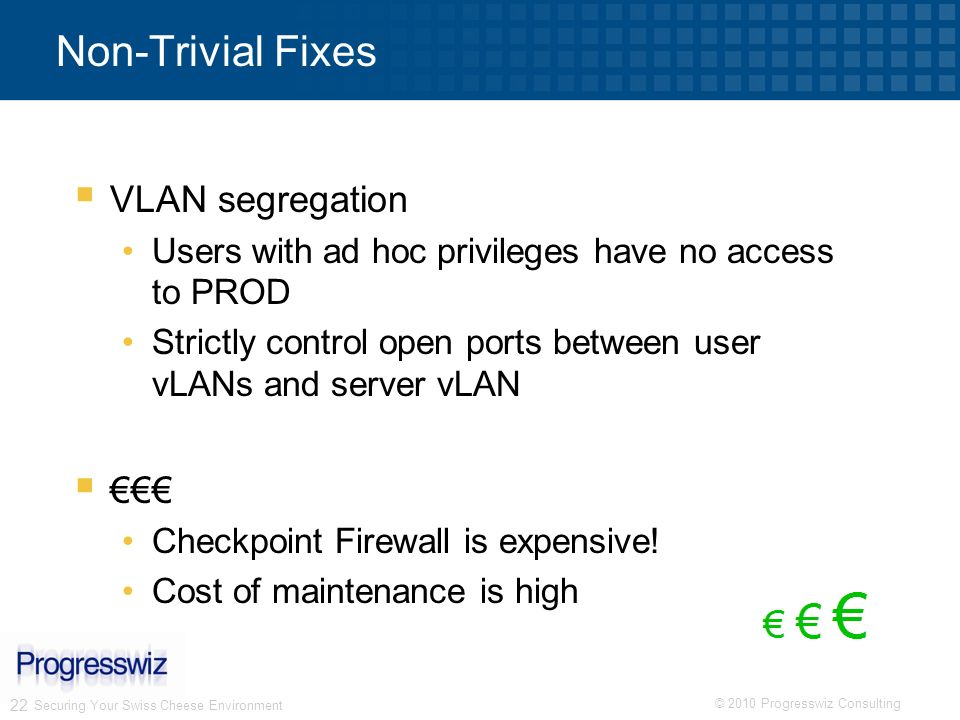 © 2010 Progresswiz Consulting 22 Non-Trivial Fixes VLAN segregation Users with ad hoc privileges have no access to PROD Strictly control open ports be
