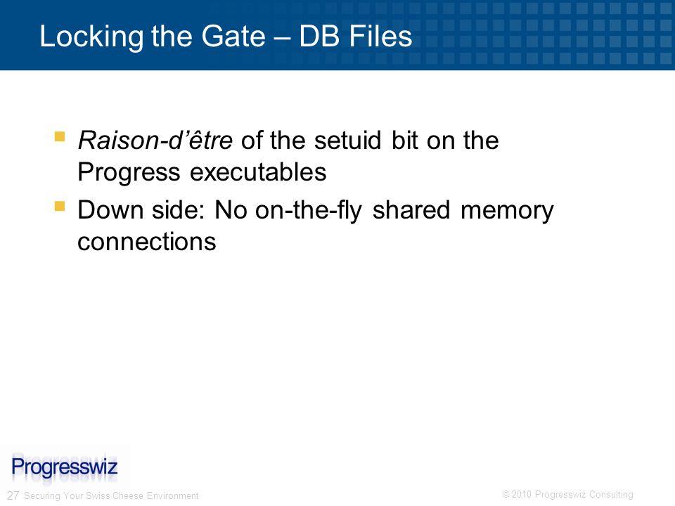 © 2010 Progresswiz Consulting 27 Securing Your Swiss Cheese Environment Locking the Gate – DB Files Raison-dêtre of the setuid bit on the Progress exe