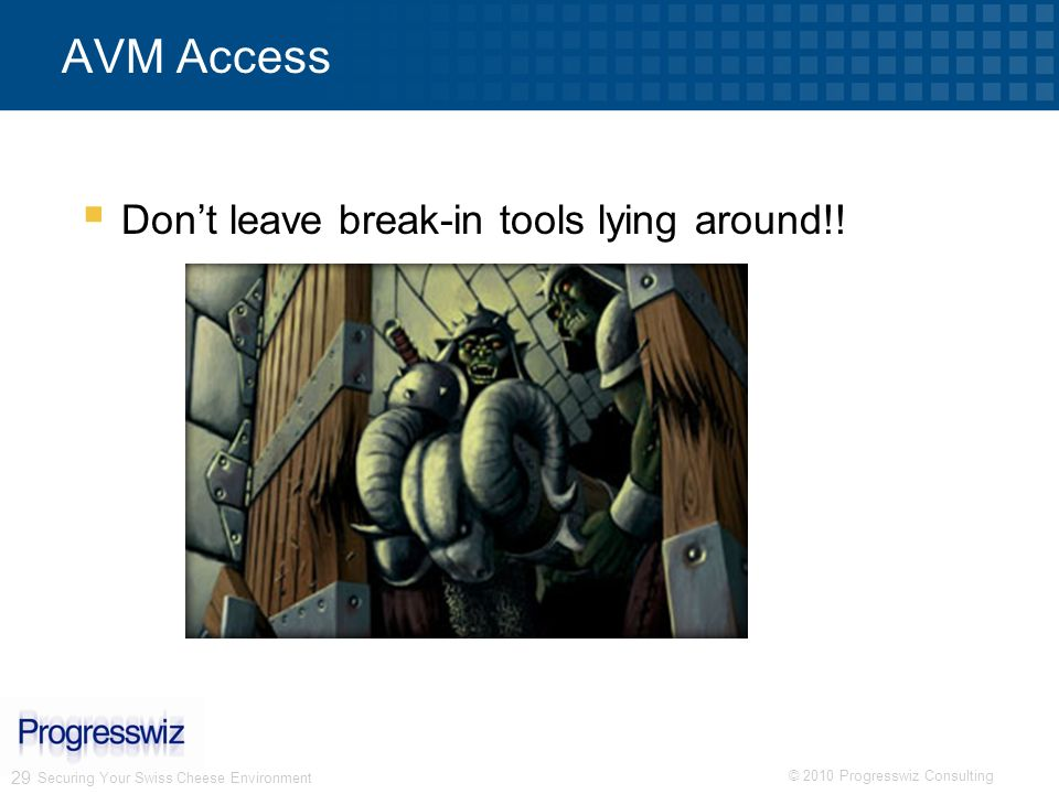 © 2010 Progresswiz Consulting 29 Securing Your Swiss Cheese Environment AVM Access Dont leave break-in tools lying around!!