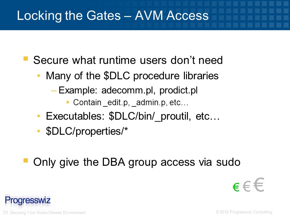 © 2010 Progresswiz Consulting 31 Securing Your Swiss Cheese Environment Locking the Gates – AVM Access Secure what runtime users dont need Many of the