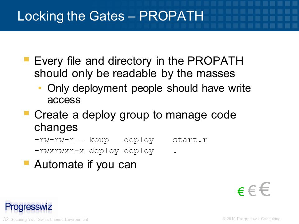 © 2010 Progresswiz Consulting 32 Securing Your Swiss Cheese Environment Locking the Gates – PROPATH Every file and directory in the PROPATH should onl