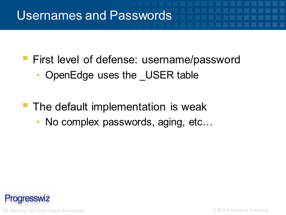 © 2010 Progresswiz Consulting 35 Securing Your Swiss Cheese Environment Usernames and Passwords First level of defense: username/password OpenEdge use