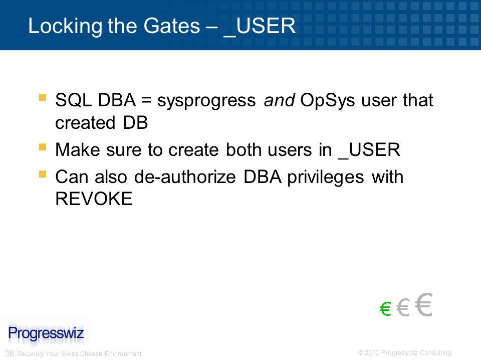 © 2010 Progresswiz Consulting 36 Locking the Gates – _USER SQL DBA = sysprogress and OpSys user that created DB Make sure to create both users in _USE