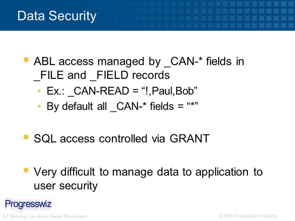 © 2010 Progresswiz Consulting 37 Securing Your Swiss Cheese Environment Data Security ABL access managed by _CAN-* fields in _FILE and _FIELD records