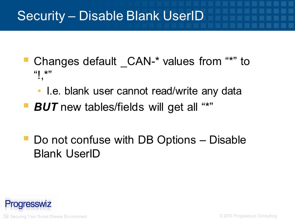 © 2010 Progresswiz Consulting 39 Securing Your Swiss Cheese Environment Security – Disable Blank UserID Changes default _CAN-* values from * to !,* I.