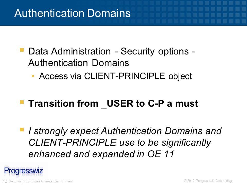 © 2010 Progresswiz Consulting 42 Authentication Domains Data Administration - Security options - Authentication Domains Access via CLIENT-PRINCIPLE ob