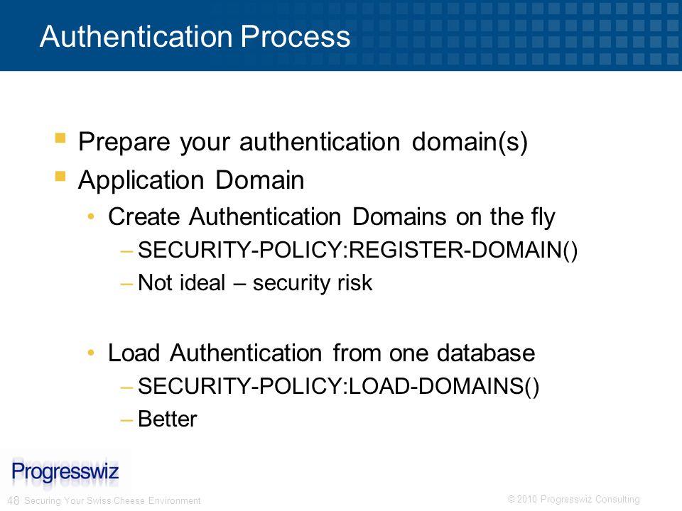 © 2010 Progresswiz Consulting 48 Authentication Process Prepare your authentication domain(s) Application Domain Create Authentication Domains on the