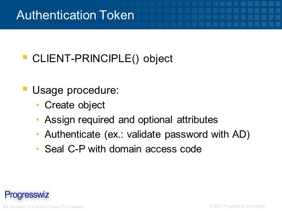 © 2010 Progresswiz Consulting 49 Authentication Token CLIENT-PRINCIPLE() object Usage procedure: Create object Assign required and optional attributes