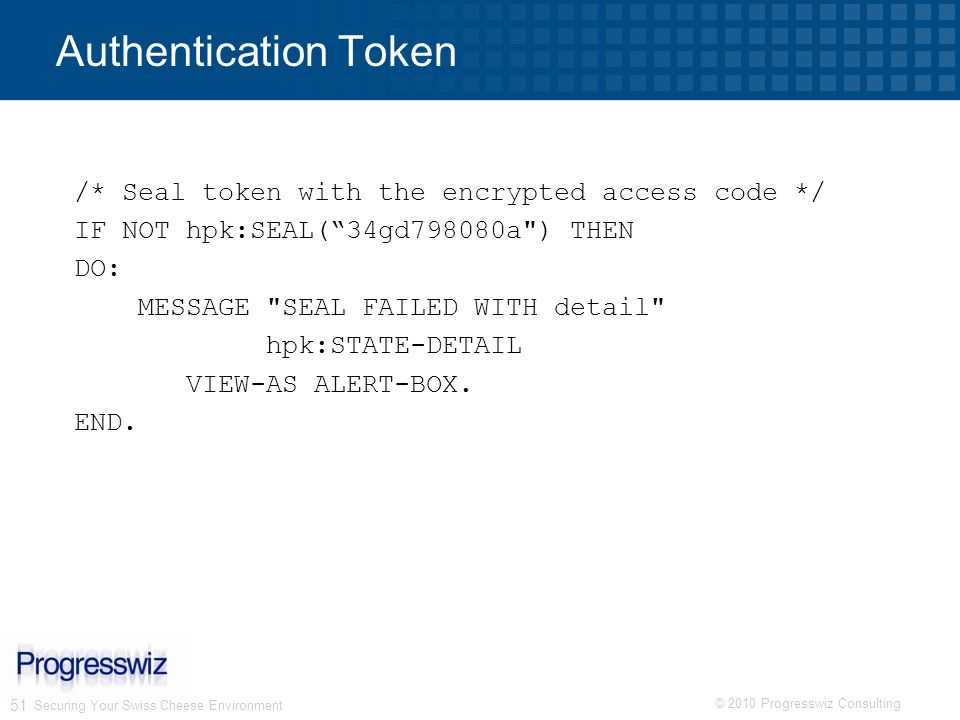 © 2010 Progresswiz Consulting 51 Authentication Token /* Seal token with the encrypted access code */ IF NOT hpk:SEAL(34gd798080a