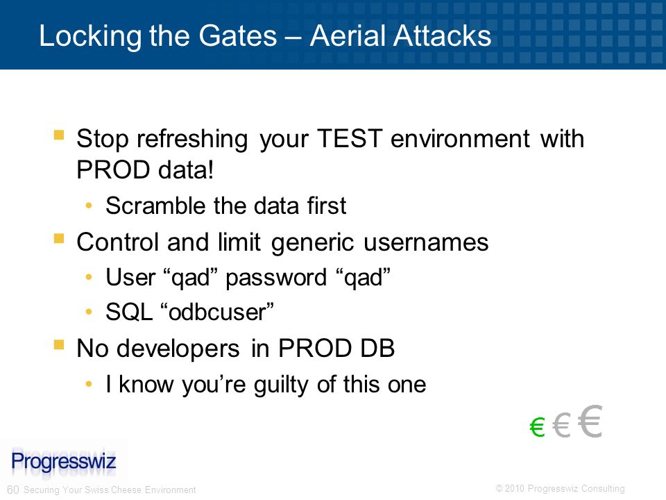© 2010 Progresswiz Consulting 60 Securing Your Swiss Cheese Environment Locking the Gates – Aerial Attacks Stop refreshing your TEST environment with