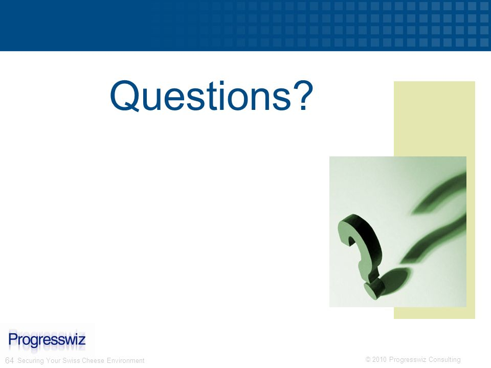 © 2010 Progresswiz Consulting 64 Securing Your Swiss Cheese Environment Questions?