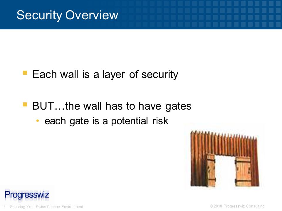 © 2010 Progresswiz Consulting 7 Securing Your Swiss Cheese Environment Security Overview Each wall is a layer of security BUT…the wall has to have gat