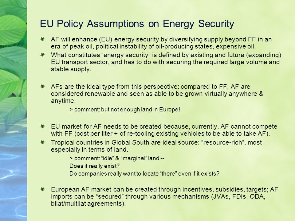 EU Policy Assumptions on Energy Security AF will enhance (EU) energy security by diversifying supply beyond FF in an era of peak oil, political instability of oil-producing states, expensive oil.