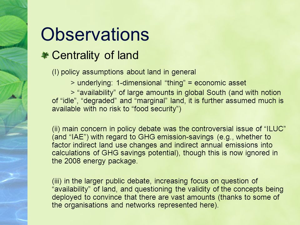 Observations Centrality of land (I) policy assumptions about land in general > underlying: 1-dimensional thing = economic asset > availability of large amounts in global South (and with notion of idle, degraded and marginal land, it is further assumed much is available with no risk to food security) (ii) main concern in policy debate was the controversial issue of ILUC (and IAE) with regard to GHG emission-savings (e.g., whether to factor indirect land use changes and indirect annual emissions into calculations of GHG savings potential), though this is now ignored in the 2008 energy package.