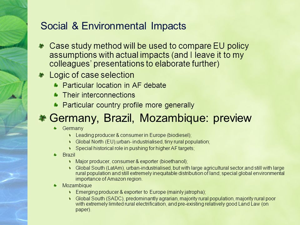 Social & Environmental Impacts Case study method will be used to compare EU policy assumptions with actual impacts (and I leave it to my colleagues presentations to elaborate further) Logic of case selection Particular location in AF debate Their interconnections Particular country profile more generally Germany, Brazil, Mozambique: preview Germany Leading producer & consumer in Europe (biodiesel); Global North (EU),urban- industrialised, tiny rural population; Special historical role in pushing for higher AF targets; Brazil Major producer, consumer & exporter (bioethanol); Global South (LatAm), urban-industrialised, but with large agricultural sector,and still with large rural population and still extremely inequitable distribution of land; special global environmental importance of Amazon region.