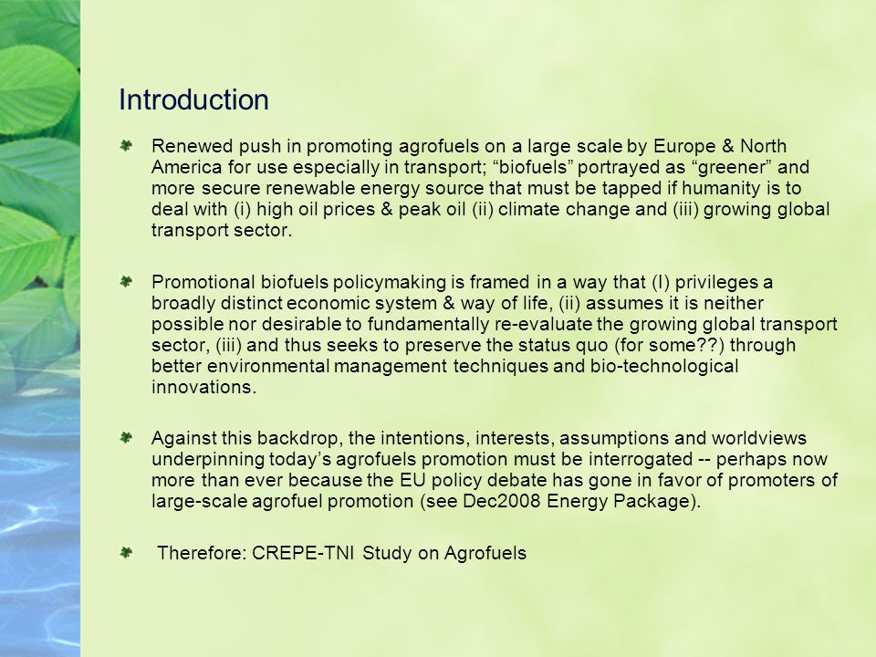 Introduction Renewed push in promoting agrofuels on a large scale by Europe & North America for use especially in transport; biofuels portrayed as greener and more secure renewable energy source that must be tapped if humanity is to deal with (i) high oil prices & peak oil (ii) climate change and (iii) growing global transport sector.