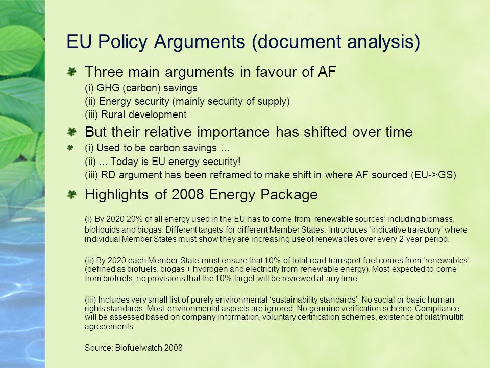 EU Policy Arguments (document analysis) Three main arguments in favour of AF (i) GHG (carbon) savings (ii) Energy security (mainly security of supply) (iii) Rural development But their relative importance has shifted over time (i) Used to be carbon savings … (ii)...